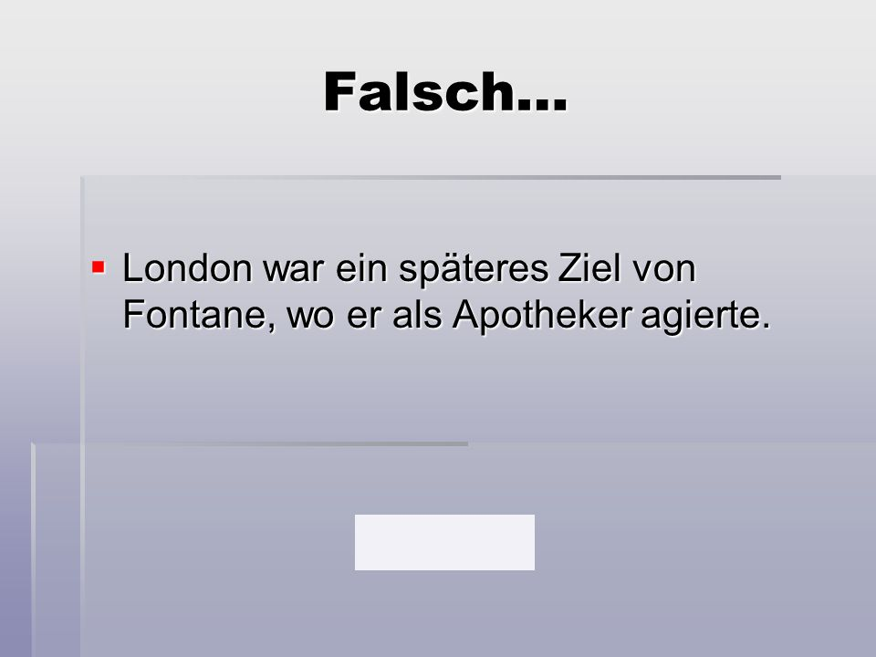 Falsch…  London war ein späteres Ziel von Fontane, wo er als Apotheker agierte.