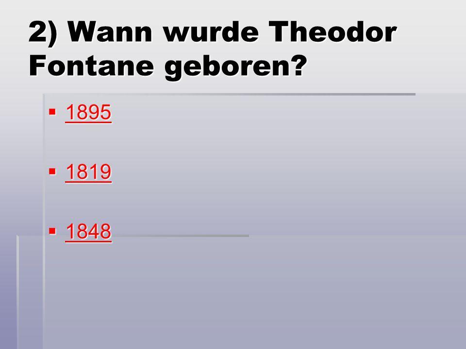 2) Wann wurde Theodor Fontane geboren?  1895 1895  1819 1819  1848 1848