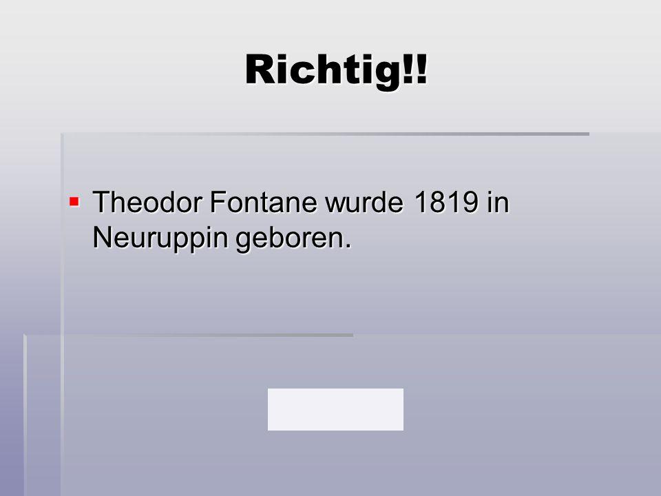Richtig!!  Theodor Fontane wurde 1819 in Neuruppin geboren.