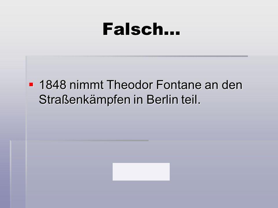 Falsch…  1848 nimmt Theodor Fontane an den Straßenkämpfen in Berlin teil.