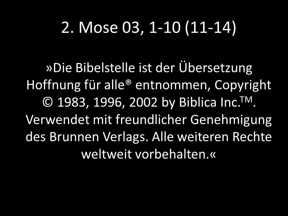 2. Mose 03, 1-10 (11-14) »Die Bibelstelle ist der Übersetzung Hoffnung für alle® entnommen, Copyright © 1983, 1996, 2002 by Biblica Inc. TM. Verwendet