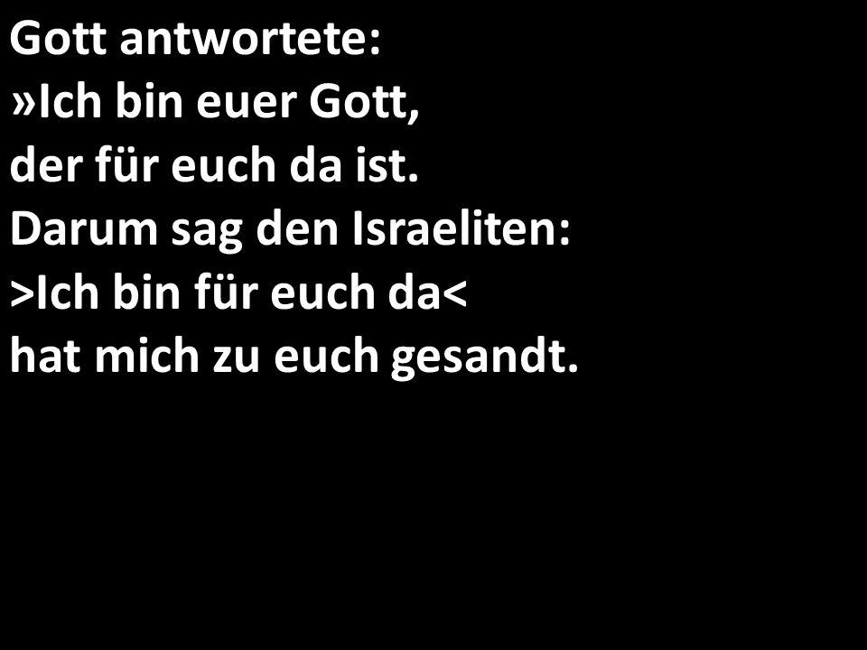 Gott antwortete: »Ich bin euer Gott, der für euch da ist. Darum sag den Israeliten: >Ich bin für euch da< hat mich zu euch gesandt.