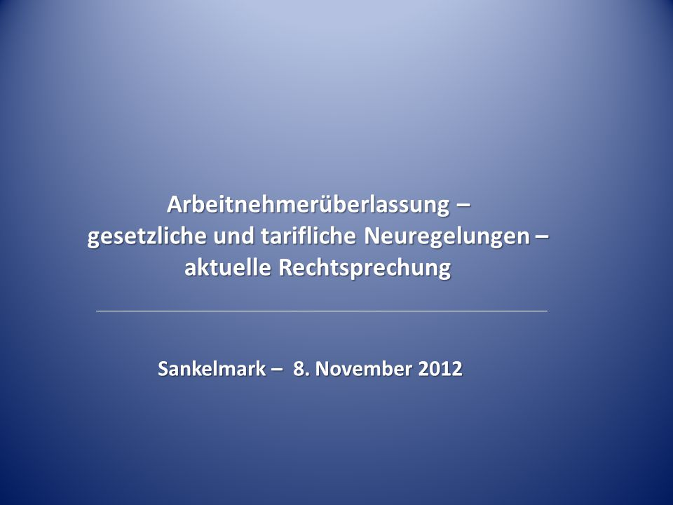Arbeitnehmerüberlassung – gesetzliche und tarifliche Neuregelungen – aktuelle Rechtsprechung Sankelmark – 8. November 2012