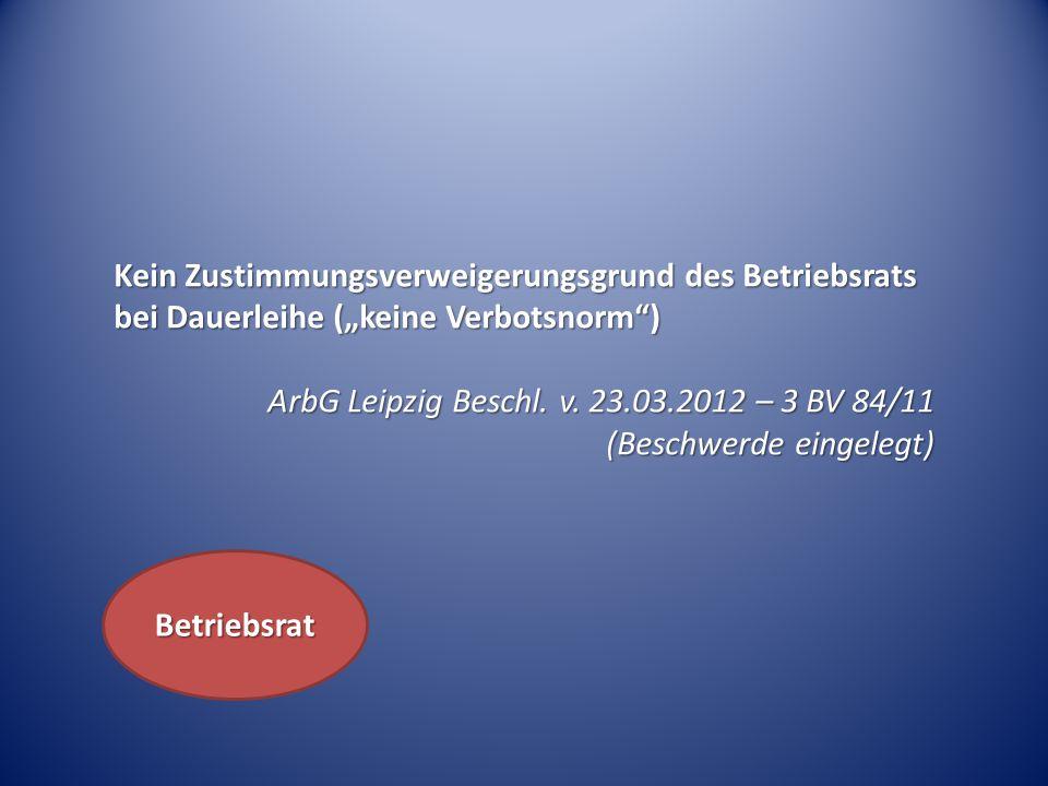 """Kein Zustimmungsverweigerungsgrund des Betriebsrats bei Dauerleihe (""""keine Verbotsnorm"""") ArbG Leipzig Beschl. v. 23.03.2012 – 3 BV 84/11 (Beschwerde e"""