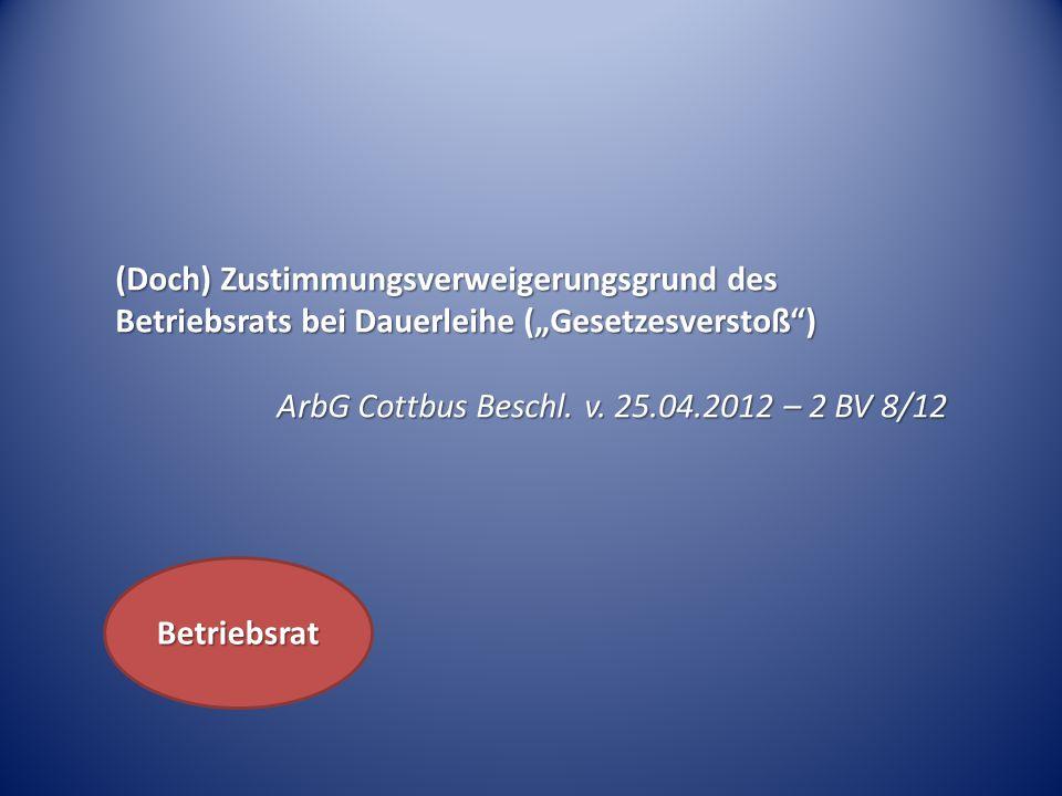 """(Doch) Zustimmungsverweigerungsgrund des Betriebsrats bei Dauerleihe (""""Gesetzesverstoß"""") ArbG Cottbus Beschl. v. 25.04.2012 – 2 BV 8/12 Betriebsrat"""