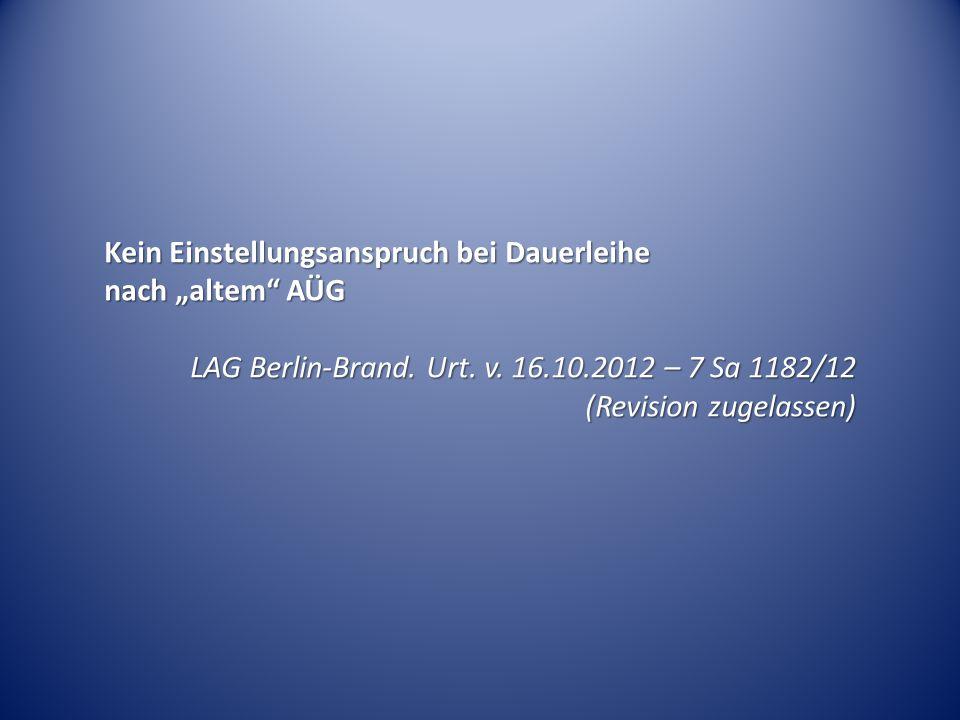 """Kein Einstellungsanspruch bei Dauerleihe nach """"altem"""" AÜG LAG Berlin-Brand. Urt. v. 16.10.2012 – 7 Sa 1182/12 (Revision zugelassen)"""