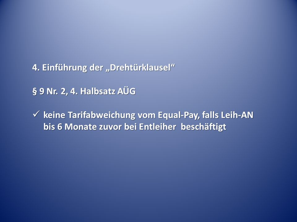 """4. Einführung der """"Drehtürklausel"""" § 9 Nr. 2, 4. Halbsatz AÜG keine Tarifabweichung vom Equal-Pay, falls Leih-AN bis 6 Monate zuvor bei Entleiher besc"""