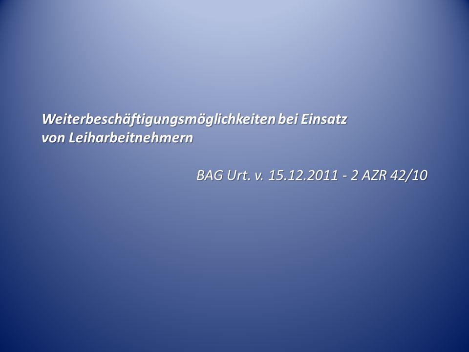 Weiterbeschäftigungsmöglichkeiten bei Einsatz von Leiharbeitnehmern BAG Urt. v. 15.12.2011 - 2 AZR 42/10 BAG Urt. v. 15.12.2011 - 2 AZR 42/10