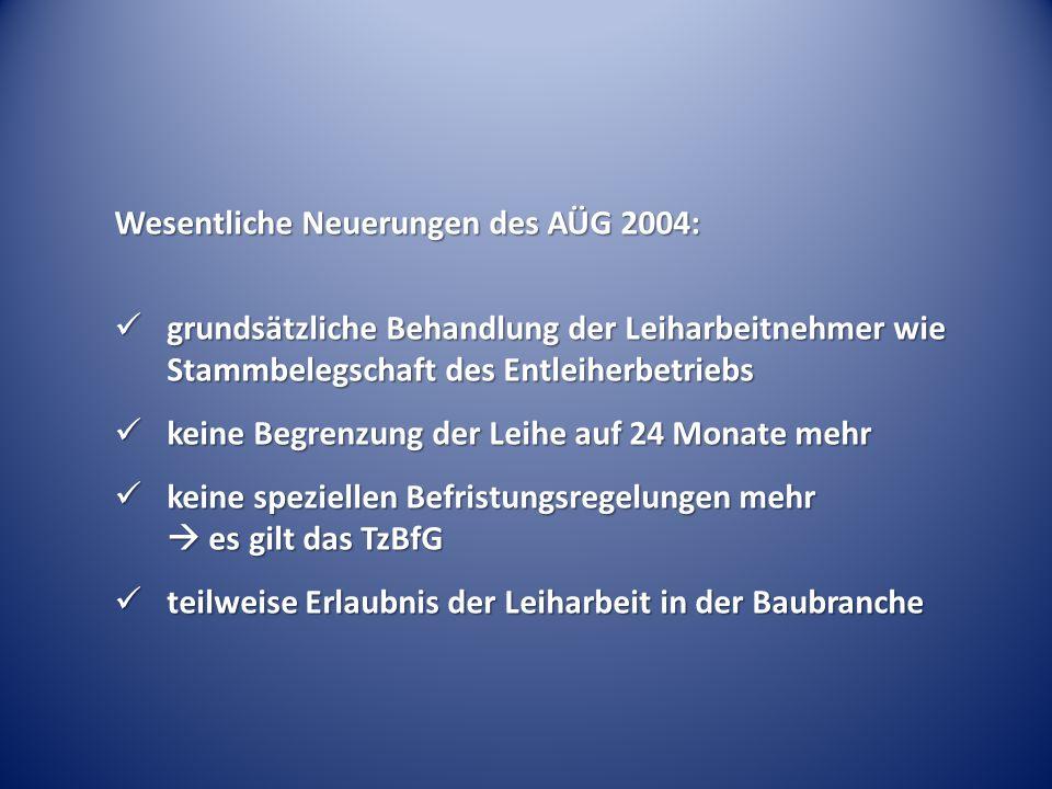 Wesentliche Neuerungen des AÜG 2004: grundsätzliche Behandlung der Leiharbeitnehmer wie Stammbelegschaft des Entleiherbetriebs grundsätzliche Behandlu
