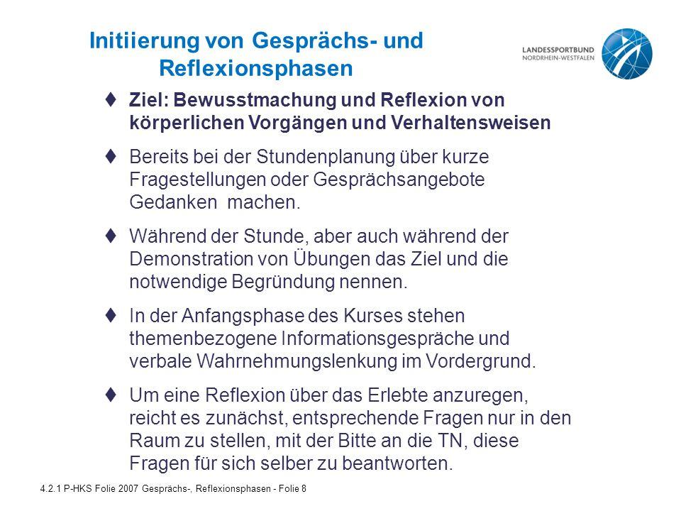 Initiierung von Gesprächs- und Reflexionsphasen 4.2.1 P-HKS Folie 2007 Gesprächs-, Reflexionsphasen - Folie 8  Ziel: Bewusstmachung und Reflexion von