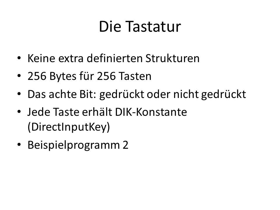 Die Tastatur Keine extra definierten Strukturen 256 Bytes für 256 Tasten Das achte Bit: gedrückt oder nicht gedrückt Jede Taste erhält DIK-Konstante (DirectInputKey) Beispielprogramm 2