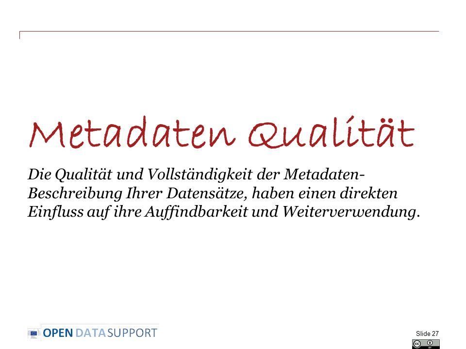 Metadaten Qualität Die Qualität und Vollständigkeit der Metadaten- Beschreibung Ihrer Datensätze, haben einen direkten Einfluss auf ihre Auffindbarkeit und Weiterverwendung.