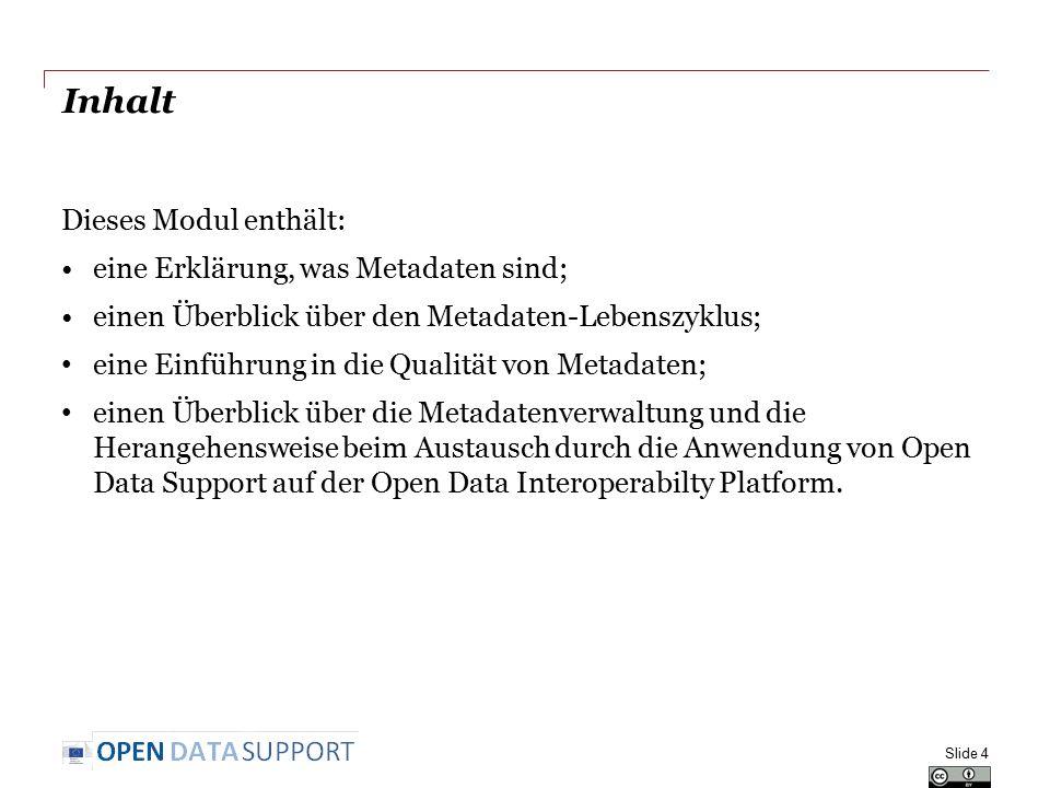 Inhalt Dieses Modul enthält: eine Erklärung, was Metadaten sind; einen Überblick über den Metadaten-Lebenszyklus; eine Einführung in die Qualität von Metadaten; einen Überblick über die Metadatenverwaltung und die Herangehensweise beim Austausch durch die Anwendung von Open Data Support auf der Open Data Interoperabilty Platform.