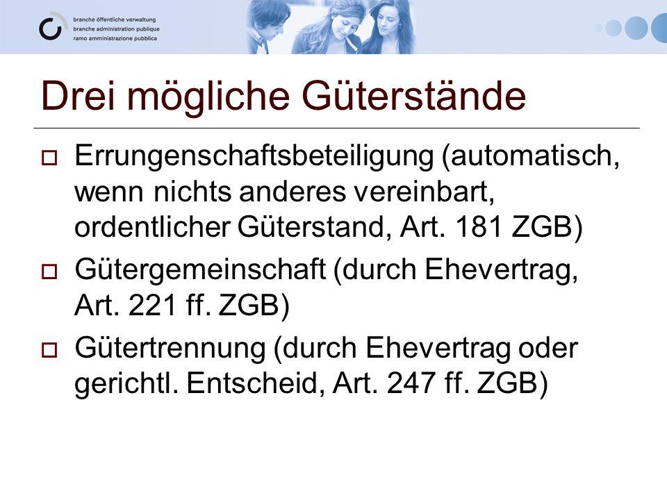 Drei mögliche Güterstände  Errungenschaftsbeteiligung (automatisch, wenn nichts anderes vereinbart, ordentlicher Güterstand, Art. 181 ZGB)  Gütergem