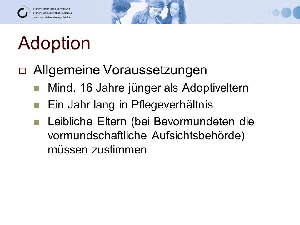 Adoption  Allgemeine Voraussetzungen Mind. 16 Jahre jünger als Adoptiveltern Ein Jahr lang in Pflegeverhältnis Leibliche Eltern (bei Bevormundeten di