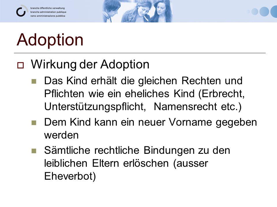 Adoption  Wirkung der Adoption Das Kind erhält die gleichen Rechten und Pflichten wie ein eheliches Kind (Erbrecht, Unterstützungspflicht, Namensrecht etc.) Dem Kind kann ein neuer Vorname gegeben werden Sämtliche rechtliche Bindungen zu den leiblichen Eltern erlöschen (ausser Eheverbot)