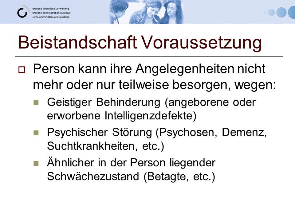 Beistandschaft Voraussetzung  Person kann ihre Angelegenheiten nicht mehr oder nur teilweise besorgen, wegen: Geistiger Behinderung (angeborene oder
