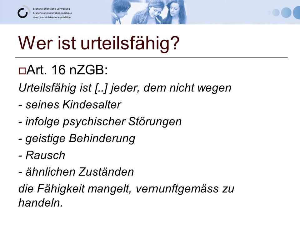 Wer ist urteilsfähig?  Art. 16 nZGB: Urteilsfähig ist [..] jeder, dem nicht wegen - seines Kindesalter - infolge psychischer Störungen - geistige Beh