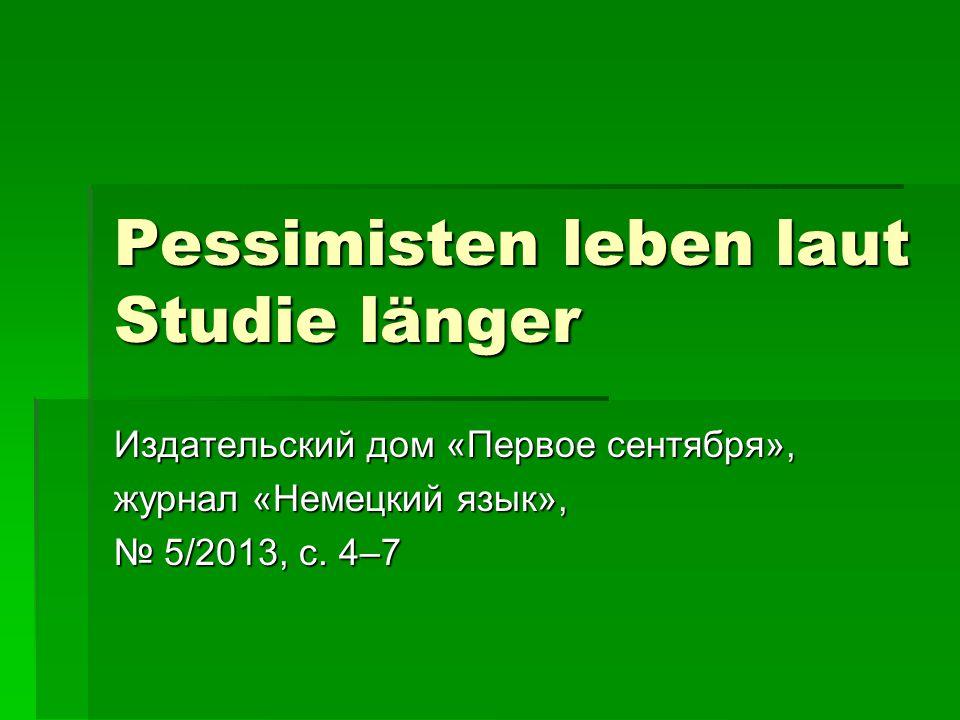 Pessimisten leben laut Studie länger Издательский дом «Первое сентября», журнал «Немецкий язык», № 5/2013, с.