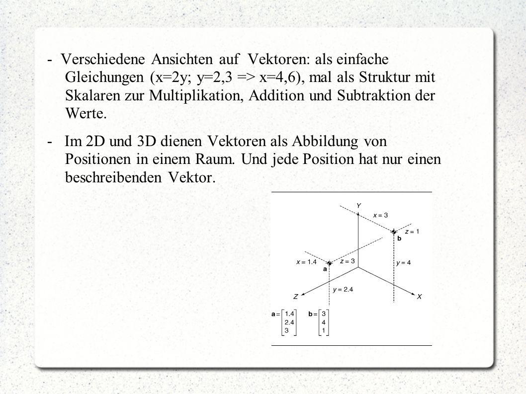 - Verschiedene Ansichten auf Vektoren: als einfache Gleichungen (x=2y; y=2,3 => x=4,6), mal als Struktur mit Skalaren zur Multiplikation, Addition und Subtraktion der Werte.