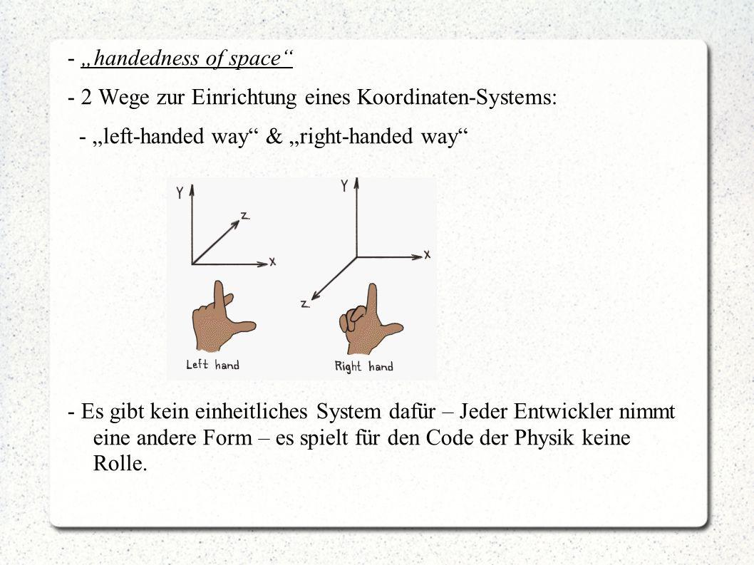 """- """"handedness of space - 2 Wege zur Einrichtung eines Koordinaten-Systems: - """"left-handed way & """"right-handed way - Es gibt kein einheitliches System dafür – Jeder Entwickler nimmt eine andere Form – es spielt für den Code der Physik keine Rolle."""
