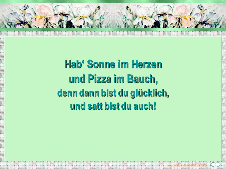 Zurück zur ersten Seite Hab' Sonne im Herzen und Pizza im Bauch, denn dann bist du glücklich, und satt bist du auch!