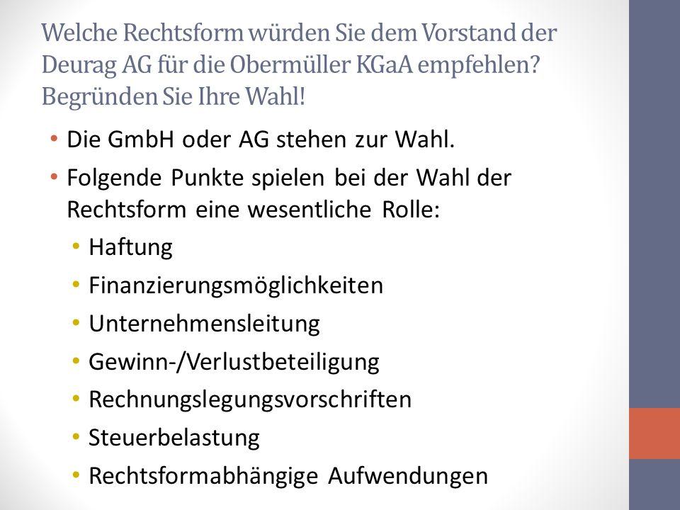 Welche Rechtsform würden Sie dem Vorstand der Deurag AG für die Obermüller KGaA empfehlen? Begründen Sie Ihre Wahl! Die GmbH oder AG stehen zur Wahl.