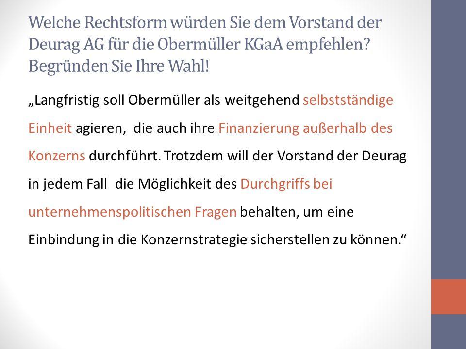 """Welche Rechtsform würden Sie dem Vorstand der Deurag AG für die Obermüller KGaA empfehlen? Begründen Sie Ihre Wahl! """"Langfristig soll Obermüller als w"""