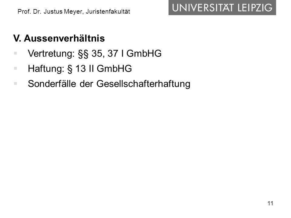 11 Prof. Dr. Justus Meyer, Juristenfakultät V. Aussenverhältnis  Vertretung: §§ 35, 37 I GmbHG  Haftung: § 13 II GmbHG  Sonderfälle der Gesellschaf