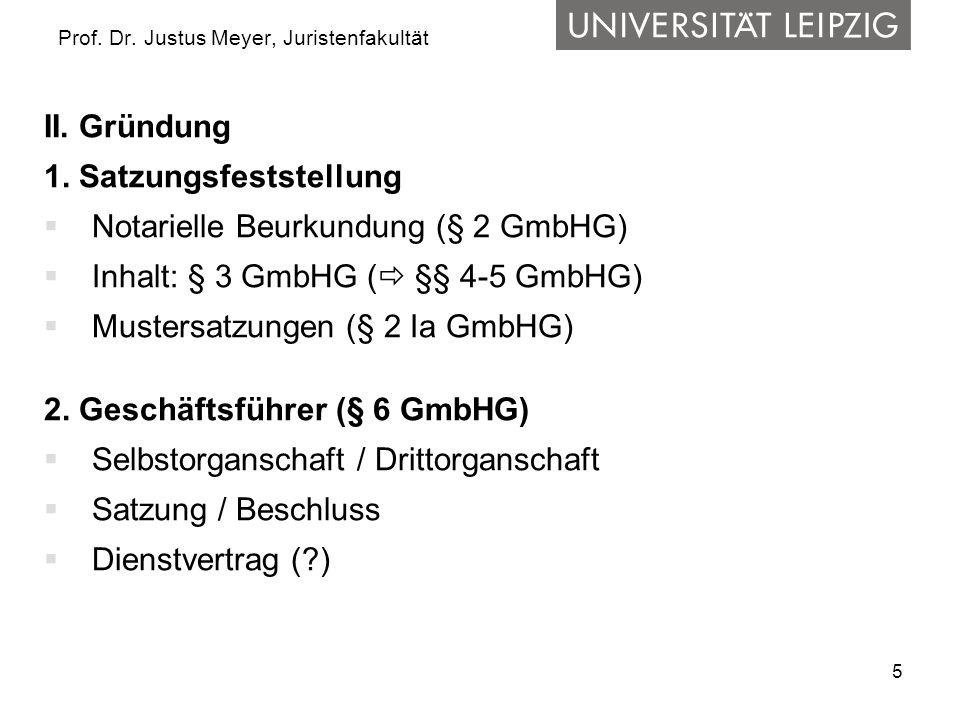 5 Prof. Dr. Justus Meyer, Juristenfakultät II. Gründung 1. Satzungsfeststellung  Notarielle Beurkundung (§ 2 GmbHG)  Inhalt: § 3 GmbHG (  §§ 4-5 Gm