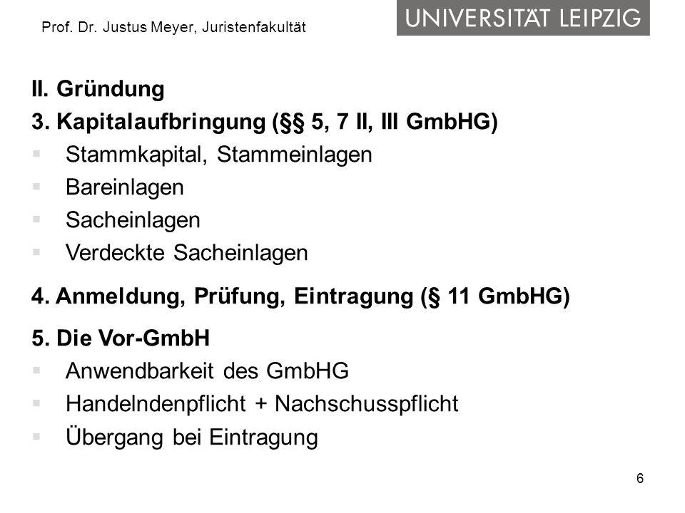 6 Prof. Dr. Justus Meyer, Juristenfakultät II. Gründung 3. Kapitalaufbringung (§§ 5, 7 II, III GmbHG)  Stammkapital, Stammeinlagen  Bareinlagen  Sa
