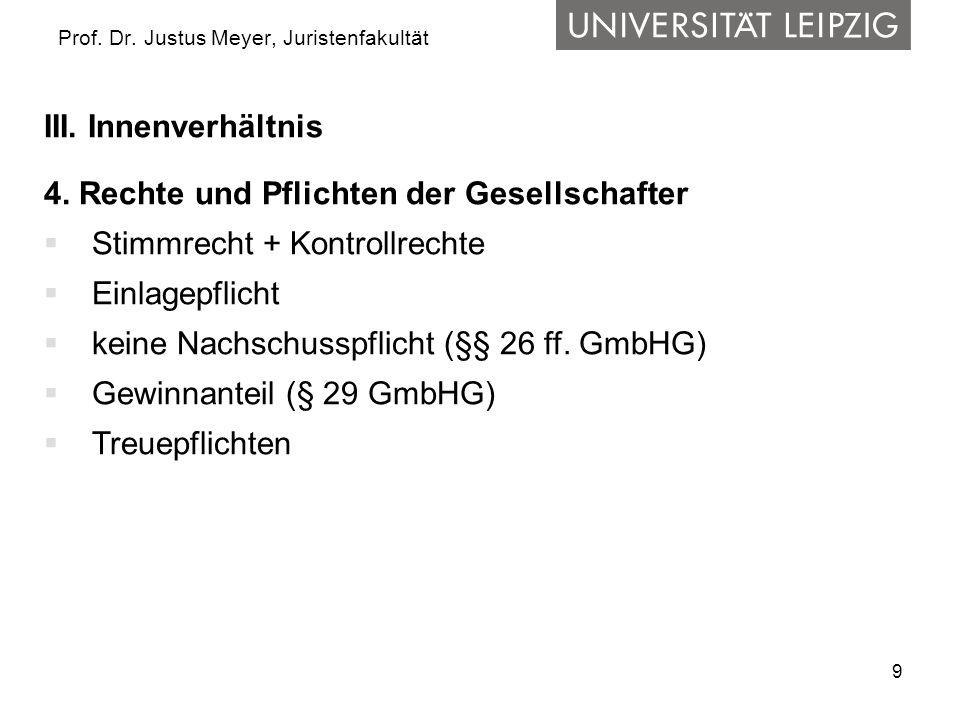 9 Prof. Dr. Justus Meyer, Juristenfakultät III. Innenverhältnis 4. Rechte und Pflichten der Gesellschafter  Stimmrecht + Kontrollrechte  Einlagepfli