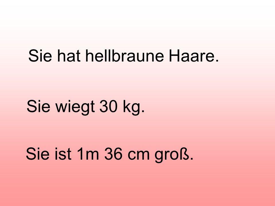 Sie hat hellbraune Haare. Sie wiegt 30 kg. Sie ist 1m 36 cm groß.
