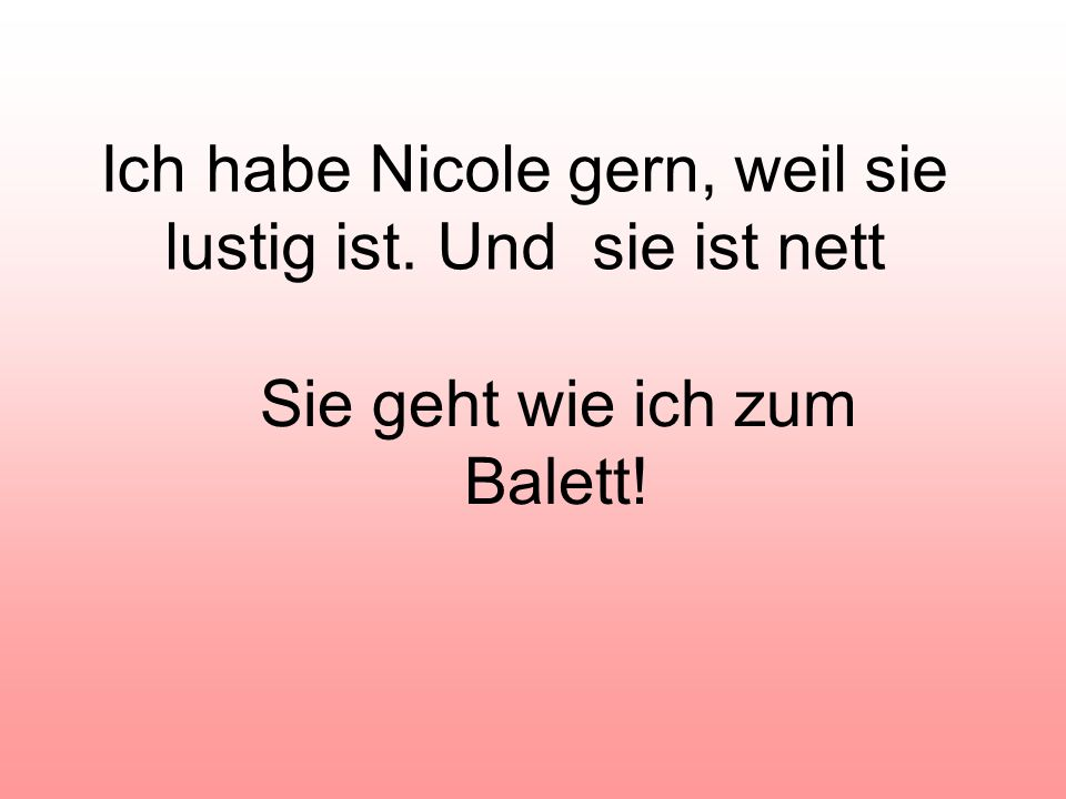 Ich habe Nicole gern, weil sie lustig ist. Und sie ist nett Sie geht wie ich zum Balett!