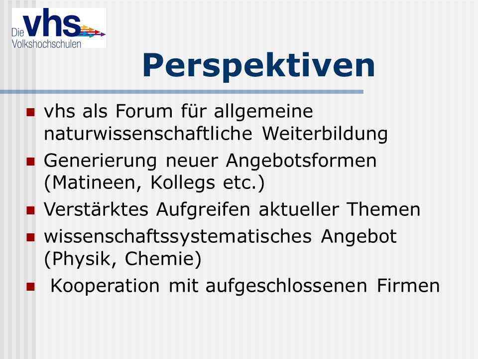Perspektiven vhs als Forum für allgemeine naturwissenschaftliche Weiterbildung Generierung neuer Angebotsformen (Matineen, Kollegs etc.) Verstärktes A