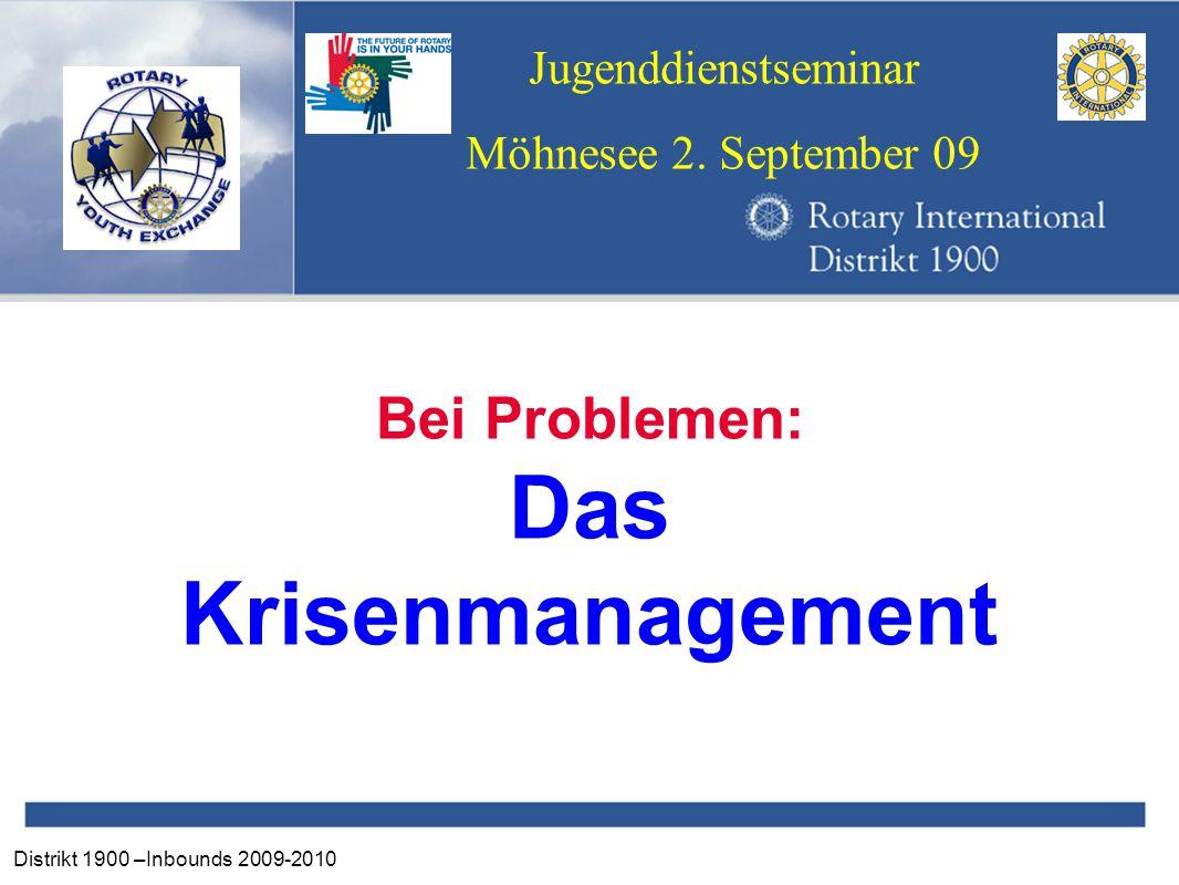 Distrikt 1900 –Inbounds 2009-2010 Jugenddienstseminar Möhnesee 2. September 09 Bei Problemen: Das Krisenmanagement