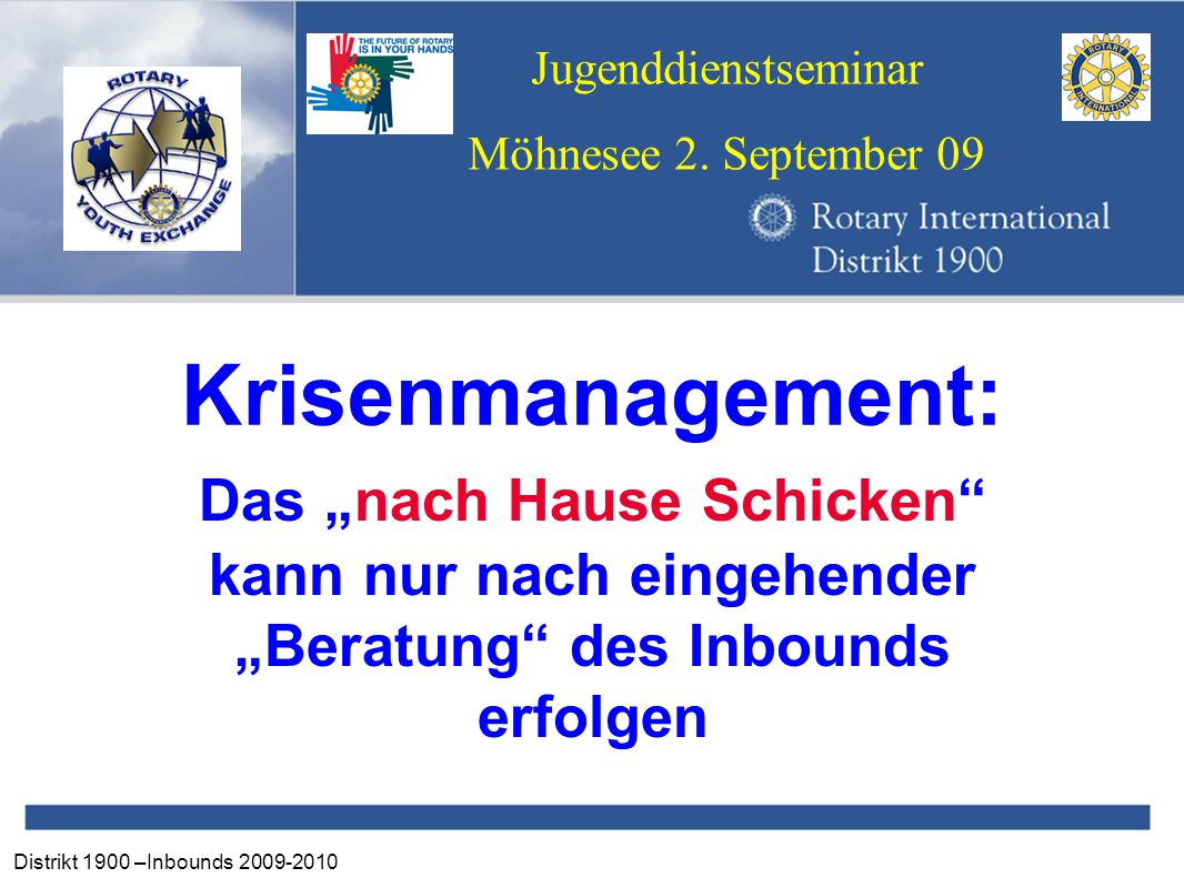 """Distrikt 1900 –Inbounds 2009-2010 Jugenddienstseminar Möhnesee 2. September 09 Krisenmanagement: Das """"nach Hause Schicken"""" kann nur nach eingehender """""""