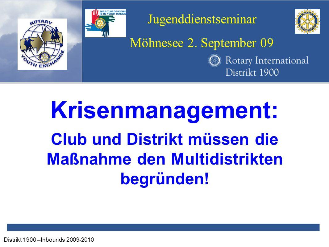 Distrikt 1900 –Inbounds 2009-2010 Jugenddienstseminar Möhnesee 2. September 09 Krisenmanagement: Club und Distrikt müssen die Maßnahme den Multidistri