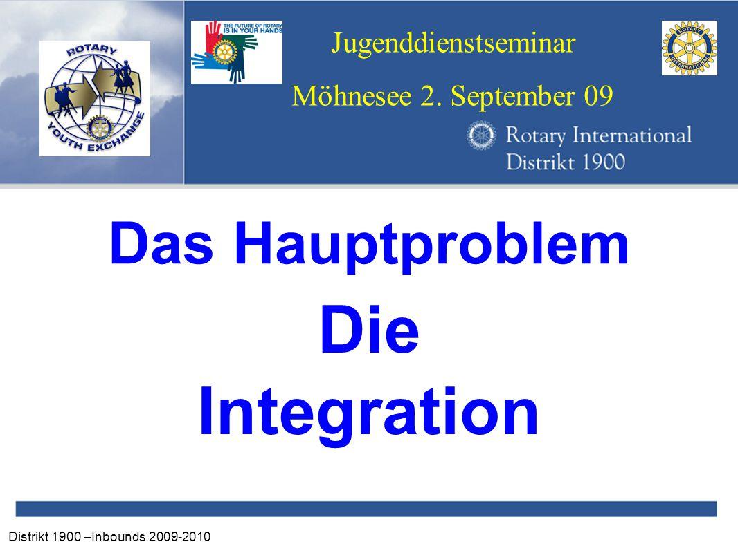 Distrikt 1900 –Inbounds 2009-2010 Jugenddienstseminar Möhnesee 2. September 09 Das Hauptproblem Die Integration