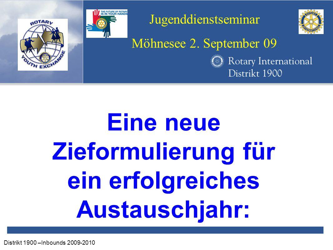 Distrikt 1900 –Inbounds 2009-2010 Jugenddienstseminar Möhnesee 2. September 09 Eine neue Zieformulierung für ein erfolgreiches Austauschjahr:
