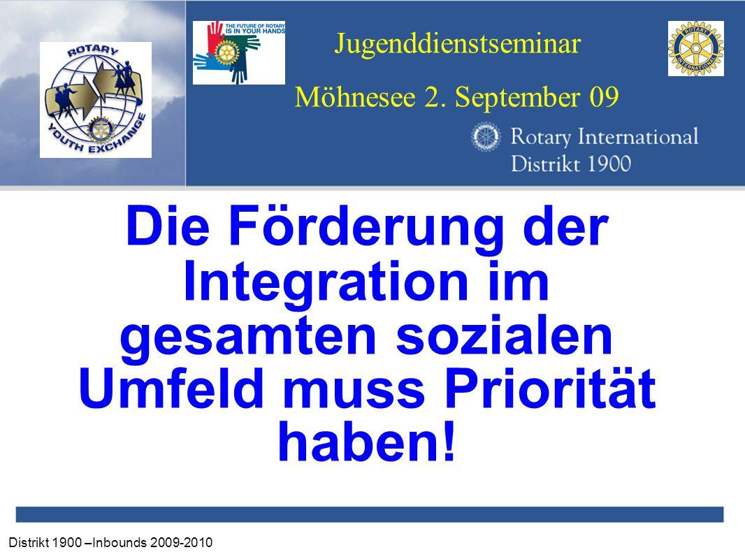 Distrikt 1900 –Inbounds 2009-2010 Jugenddienstseminar Möhnesee 2. September 09 Die Förderung der Integration im gesamten sozialen Umfeld muss Prioritä