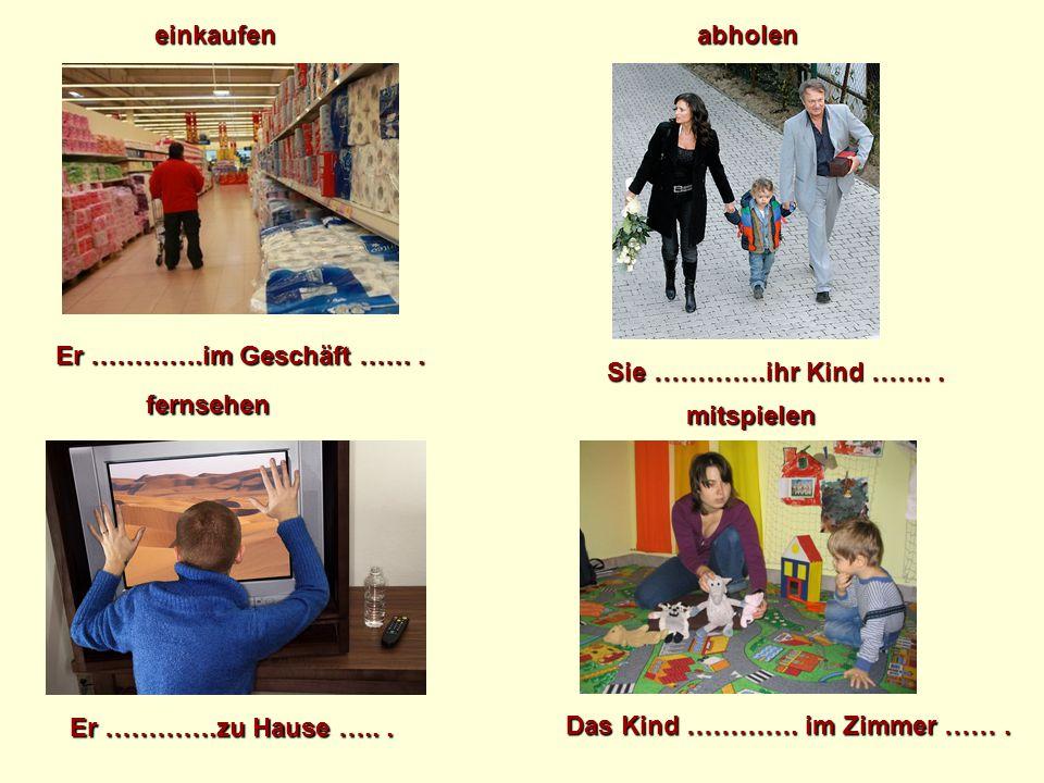 Er ………….im Geschäft ……. Sie ………….ihr Kind …….. einkaufenabholen fernsehen Er ………….zu Hause …... mitspielen Das Kind …………. im Zimmer …….