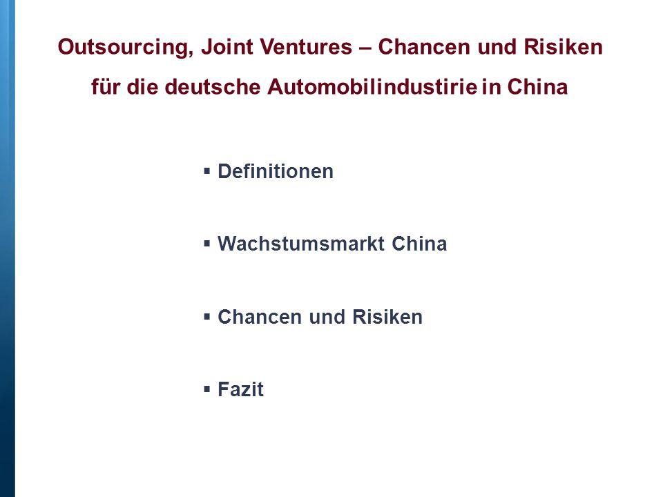 Outsourcing, Joint Ventures – Chancen und Risiken für die deutsche Automobilindustirie in China  Definitionen  Wachstumsmarkt China  Chancen und Risiken  Fazit
