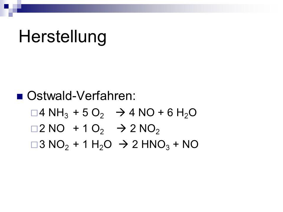Herstellung Ostwald-Verfahren:  4 NH 3 + 5 O 2  4 NO + 6 H 2 O  2 NO+ 1 O 2  2 NO 2  3 NO 2 + 1 H 2 O  2 HNO 3 + NO