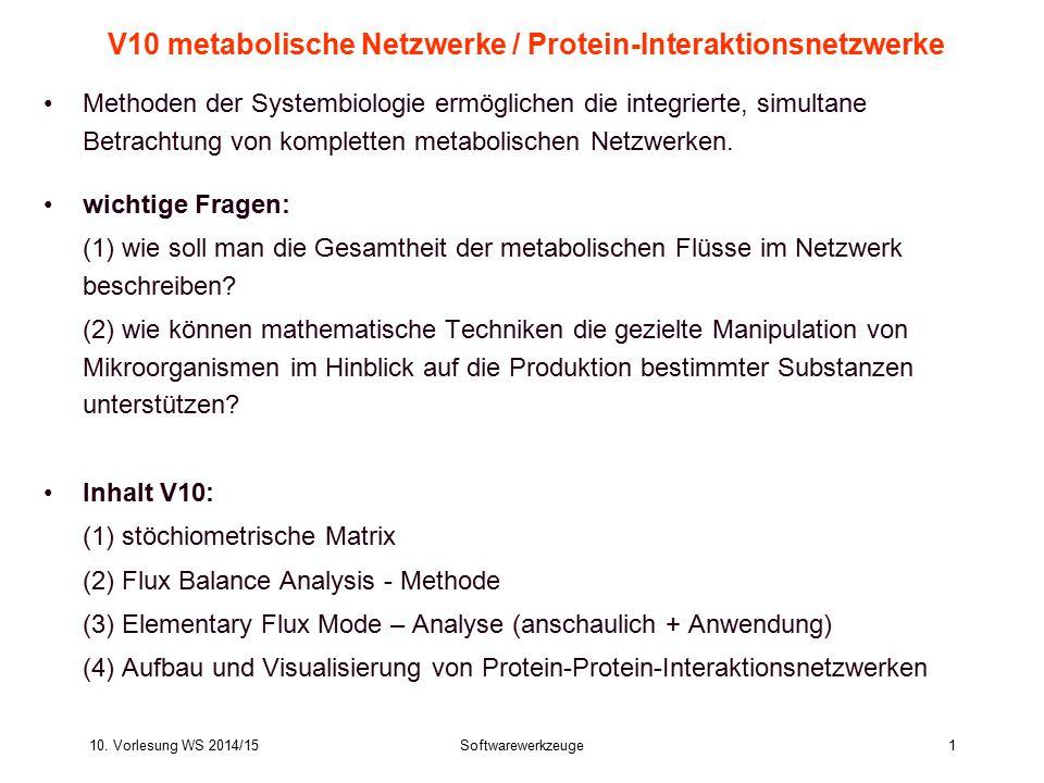 10. Vorlesung WS 2014/15Softwarewerkzeuge1 V10 metabolische Netzwerke / Protein-Interaktionsnetzwerke Methoden der Systembiologie ermöglichen die inte