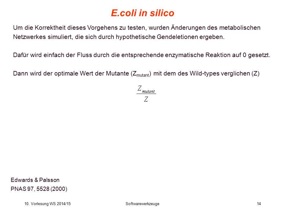 10. Vorlesung WS 2014/15Softwarewerkzeuge14 E.coli in silico Edwards & Palsson PNAS 97, 5528 (2000) Um die Korrektheit dieses Vorgehens zu testen, wur