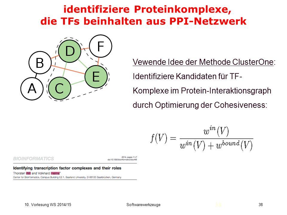 10. Vorlesung WS 2014/15Softwarewerkzeuge38 identifiziere Proteinkomplexe, die TFs beinhalten aus PPI-Netzwerk 38 Vewende Idee der Methode ClusterOne: