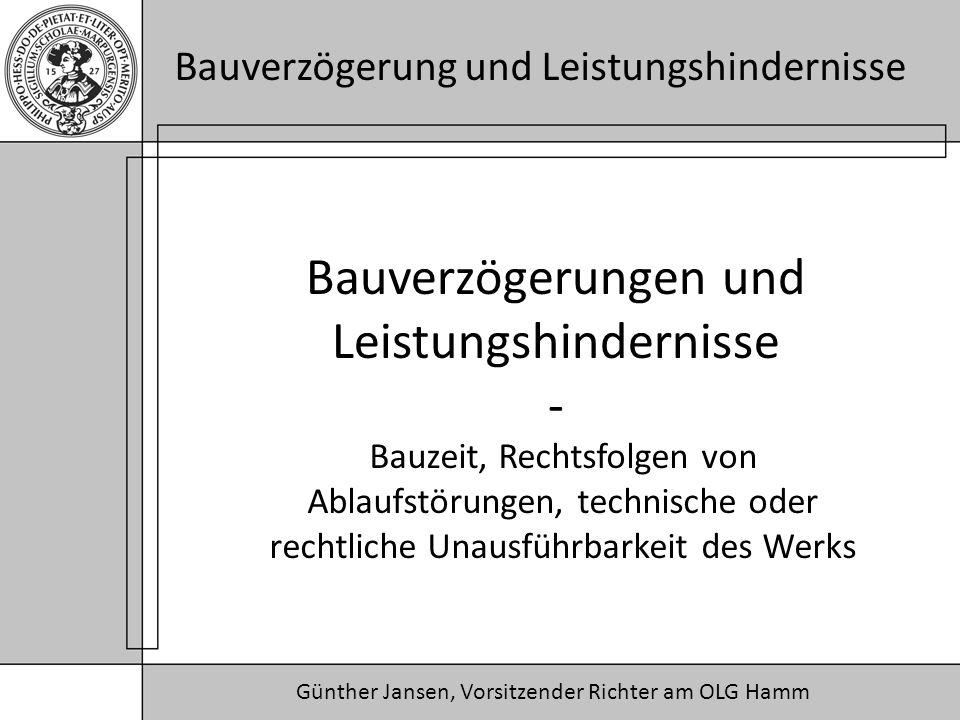 Günther Jansen, Vorsitzender Richter am OLG Hamm Bauverzögerung und Leistungshindernisse Bauverzögerungen und Leistungshindernisse - Bauzeit, Rechtsfolgen von Ablaufstörungen, technische oder rechtliche Unausführbarkeit des Werks