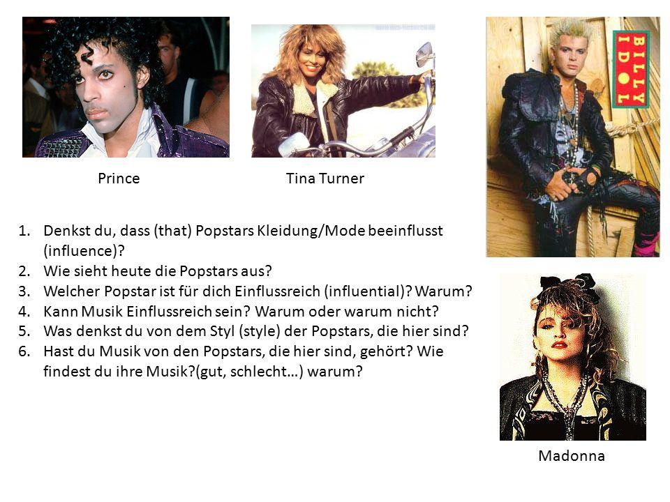PrinceTina Turner Madonna 1.Denkst du, dass (that) Popstars Kleidung/Mode beeinflusst (influence)? 2.Wie sieht heute die Popstars aus? 3.Welcher Popst