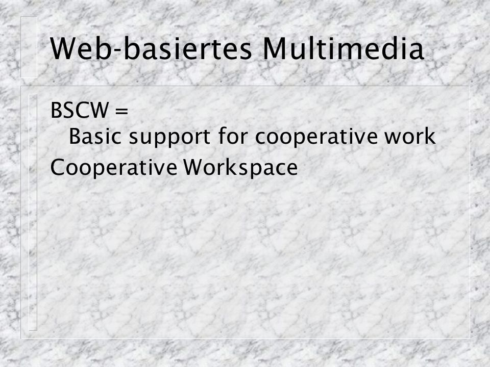 Web-basiertes Multimedia BSCW = Basic support for cooperative work Cooperative Workspace